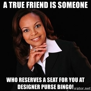 Irrational Black Woman - A true friend is someone who reserves a seat for you at Designer Purse Bingo!