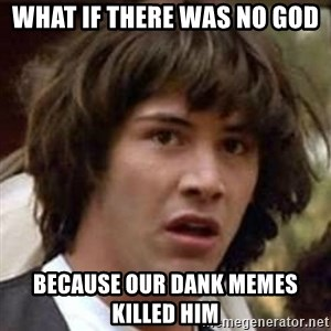 Conspiracy Keanu - what if there was no god because our dank memes killed him
