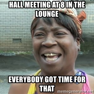 Ain`t nobody got time fot dat - Hall meeting at 8 in the lounge Everybody got time for that