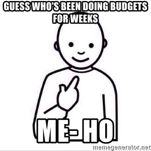 Guess who ? - Guess who's been doing budgets for weeks me- ho