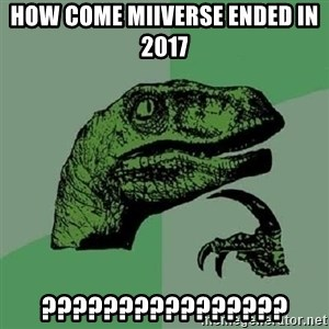 Philosoraptor - How come miiverse ended in 2017 ????????????????