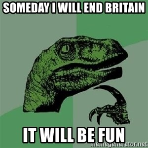 Philosoraptor - Someday I will end Britain It will be fun