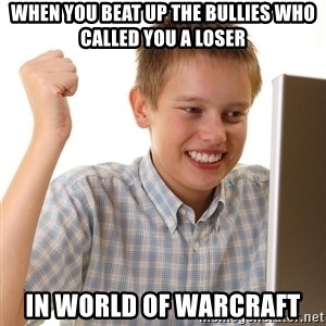 First Day on the internet kid - when you beat up the bullies who called you a loser in world of warcraft