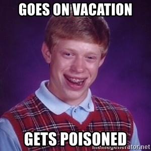 Bad Luck Brian - Goes on vacation Gets poisoned