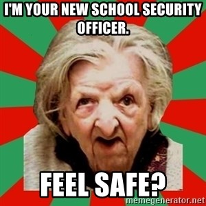 Crazy Old Lady - I'm your new school security officer. Feel safe?