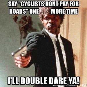 """I double dare you - Say """"Cyclists dont pay for roads"""" one           more time I'll double dare ya!"""