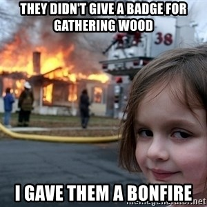 Disaster Girl - they didn't give a badge for gathering wood i gave them a bonfire