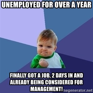 Success Kid - UNEMPLOYED FOR OVER A YEAR Finally got a job, 2 days in and already being considered for management!