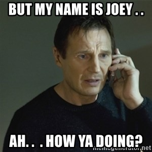I don't know who you are... - but my Name is Joey . . Ah. .  . How Ya doing?