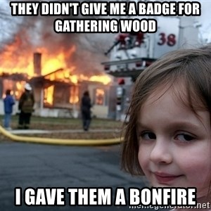 Disaster Girl - they didn't give me a badge for gathering wood i gave them a bonfire