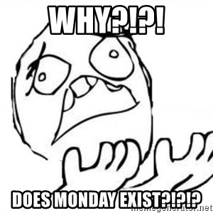 WHY SUFFERING GUY - WHY?!?! does Monday exist?!?!?