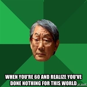 High Expectations Asian Father - when you're 60 and realize you've done nothing for this world