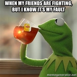 Kermit The Frog Drinking Tea - When my friends are fighting, but I know it's my fault