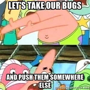 Push it Somewhere Else Patrick - Let's take our bugs and push them somewhere else