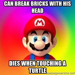 Mario Says - Can break bricks with his head Dies when touching a turtle