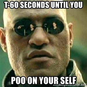 What If I Told You - T-60 seconds until you  poo on your self