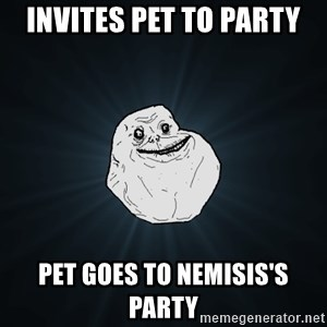 Forever Alone - Invites pet to party pet goes to nemisis's party