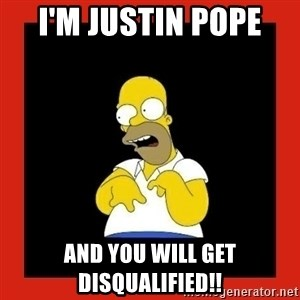 Homer retard - I'm Justin Pope  And you will get disqualified!!