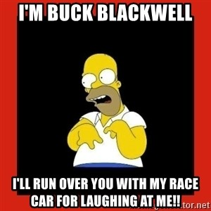 Homer retard - I'm buck Blackwell  I'll run over you with my race car for laughing at me!!