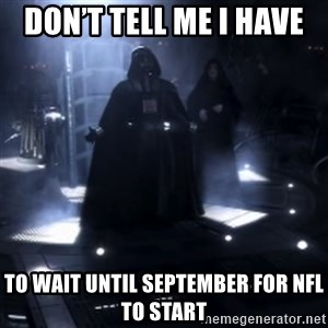 Darth Vader - Nooooooo - Don't tell me I have  To wait until September for NFL to start