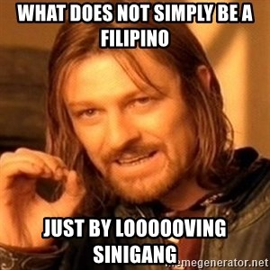 One Does Not Simply - What does not simply be a Filipino Just by loooooving sinigang