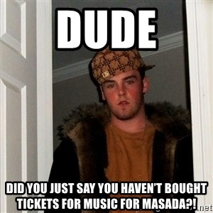 Scumbag Steve - Dude  Did you just say you haven't bought tickets for music for masada?!