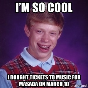 Bad Luck Brian - I'm so cool  I bought tickets to music for masada on March 10
