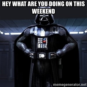 Darth Vader - hey what are you doing on this weekend