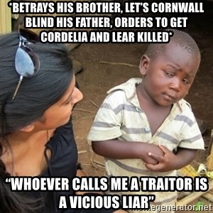 "Skeptical 3rd World Kid - *Betrays his brother, let's Cornwall blind his father, orders to get Cordelia and Lear killed* ""WHOEVER CALLS ME A TRAITOR IS A VICIOUS LIAR"""