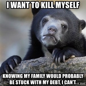 Confession Bear - I want to kill myself Knowing my family would probably be stuck with my debt, I can't.