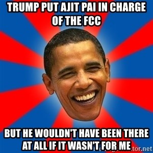 Obama - Trump put Ajit Pai in charge of the FCC but he wouldn't have been there at all if it wasn't for me