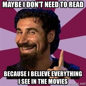 Serj Tankian - Maybe I don't need to read because I believe everything     i see in the movies