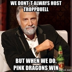 The Most Interesting Man In The World - We dont´t always host troppduell but when we do,                  pink dragons win