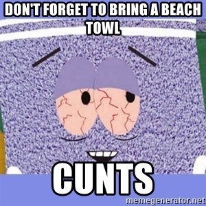 Towelie - don't forget to bring a beach towl cunts