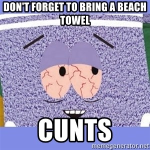Towelie - don't forget to bring a beach towel cunts