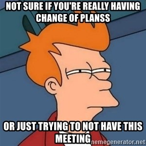 Not sure if troll - Not sure if you're really having change of planss Or just trying to not have this meeting