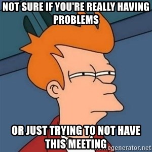 Not sure if troll - Not sure if you're really having problems Or just trying to not have this meeting