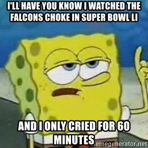 Tough Spongebob - I'll have you know I watched the Falcons choke in Super Bowl LI And I only cried for 60 Minutes
