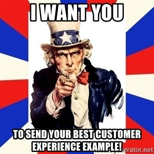 uncle sam i want you - I want you to send your best customer experience example!