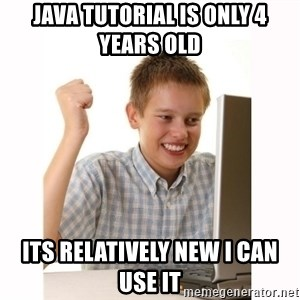 Computer kid - java tutorial is only 4 years old  its relatively new i can use it