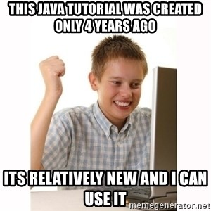 Computer kid - this java tutorial was created only 4 years ago its relatively new and i can use it