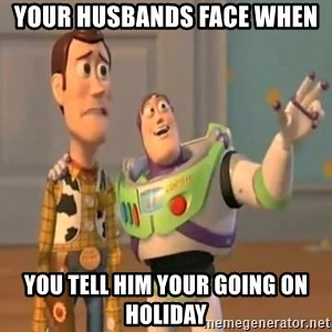 X, X Everywhere  - Your husbands face when you tell him your going on holiday