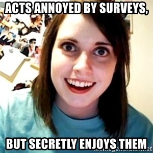 Overly Obsessed Girlfriend - acts annoyed by surveys,  but secretly enjoys them