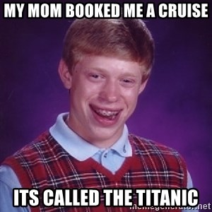 Bad Luck Brian - my mom booked me a cruise its called the titanic