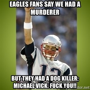 tom brady - Eagles fans say we had a murderer  But they had a dog killer; Michael Vick. Fuck you!!
