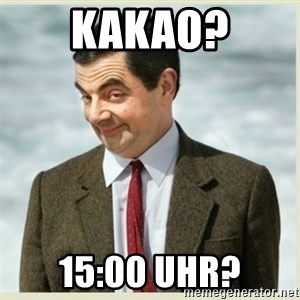 MR bean - Kakao? 15:00 Uhr?