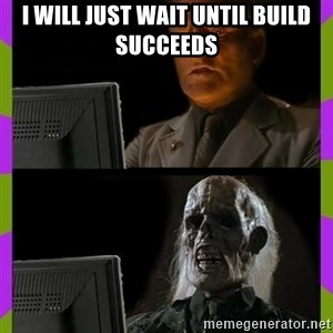 ill just wait here - I will just wait until build succeeds