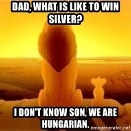The Lion King - Dad, what is like to win silver? I don't know son, we are hungarian.