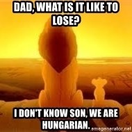 The Lion King - dad, what is it like to lose? I don't know son, we are hungarian.