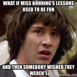 Conspiracy Keanu - WHAT IF MISS BÖHNING'S LESSONS USED TO BE FUN AND THEN SOMEBODY WISHED THEY WEREN'T